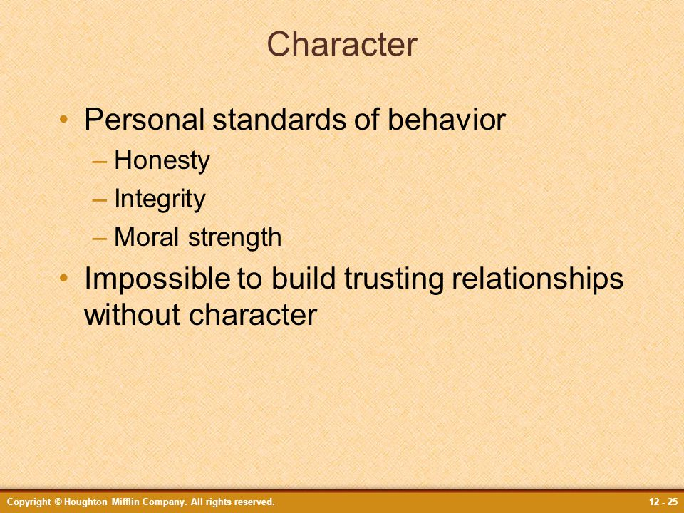 Copyright © Houghton Mifflin Company. All rights reserved.12 - 25 Character Personal standards of behavior –Honesty –Integrity –Moral strength Impossi