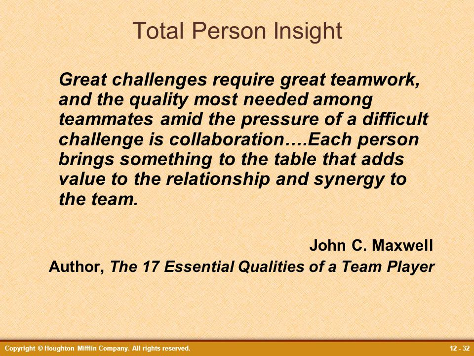 Copyright © Houghton Mifflin Company. All rights reserved.12 - 32 Total Person Insight Great challenges require great teamwork, and the quality most n