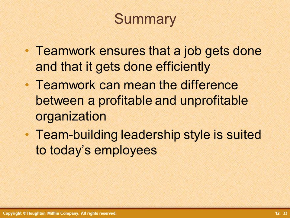 Copyright © Houghton Mifflin Company. All rights reserved.12 - 33 Summary Teamwork ensures that a job gets done and that it gets done efficiently Team