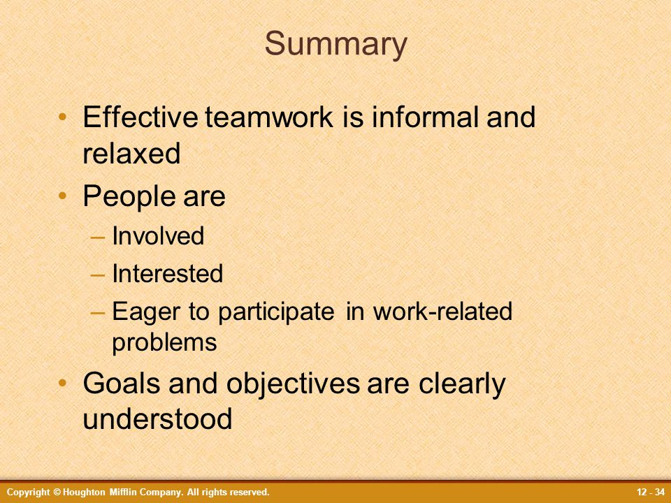 Copyright © Houghton Mifflin Company. All rights reserved.12 - 34 Summary Effective teamwork is informal and relaxed People are –Involved –Interested