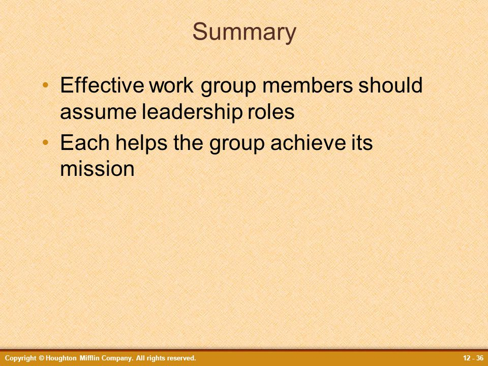 Copyright © Houghton Mifflin Company. All rights reserved.12 - 36 Summary Effective work group members should assume leadership roles Each helps the g