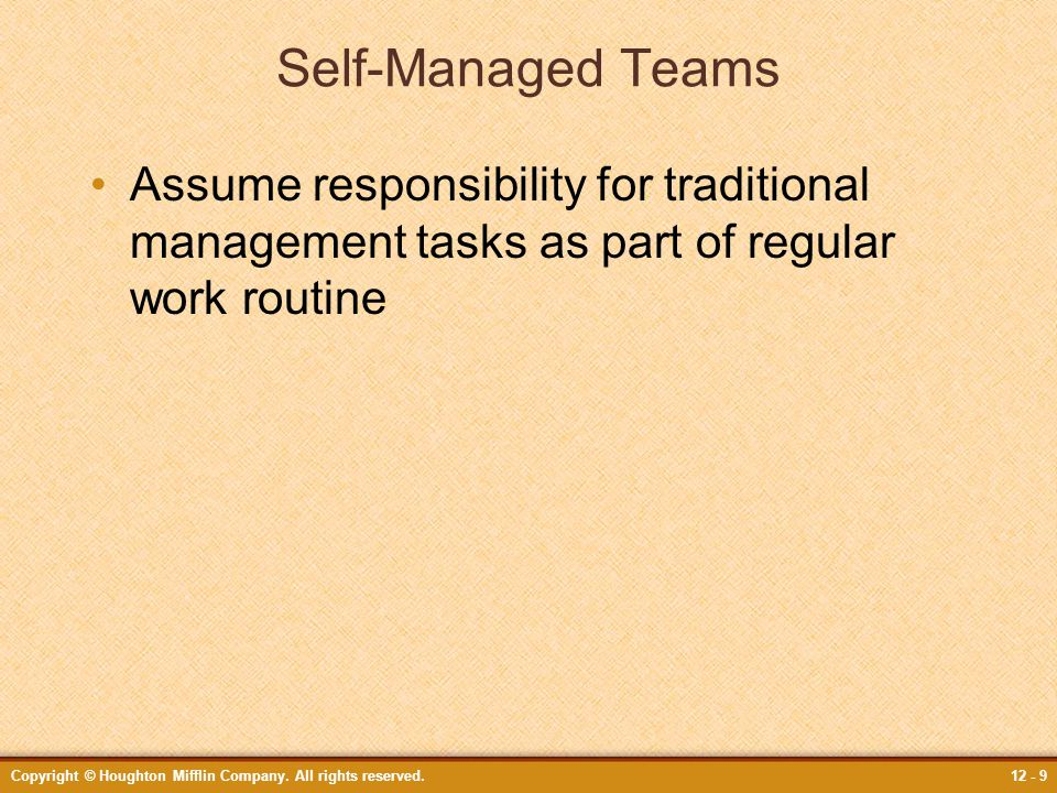Copyright © Houghton Mifflin Company. All rights reserved.12 - 9 Self-Managed Teams Assume responsibility for traditional management tasks as part of