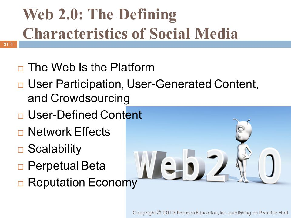 Web 2.0: The Defining Characteristics of Social Media  The Web Is the Platform  User Participation, User-Generated Content, and Crowdsourcing  User-Defined Content  Network Effects  Scalability  Perpetual Beta  Reputation Economy 21-1 Copyright © 2013 Pearson Education, Inc.