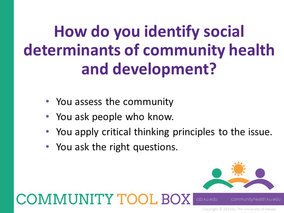 Copyright © 2014 by The University of Kansas How do you identify social determinants of community health and development.