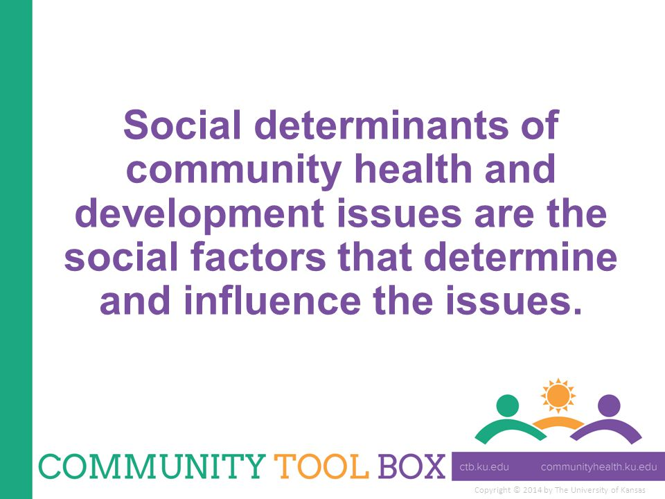 Copyright © 2014 by The University of Kansas Social determinants of community health and development issues are the social factors that determine and influence the issues.