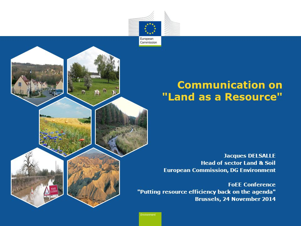 Communication on Land as a Resource Jacques DELSALLE Head of sector Land & Soil European Commission, DG Environment FoEE Conference Putting resource efficiency back on the agenda Brussels, 24 November 2014