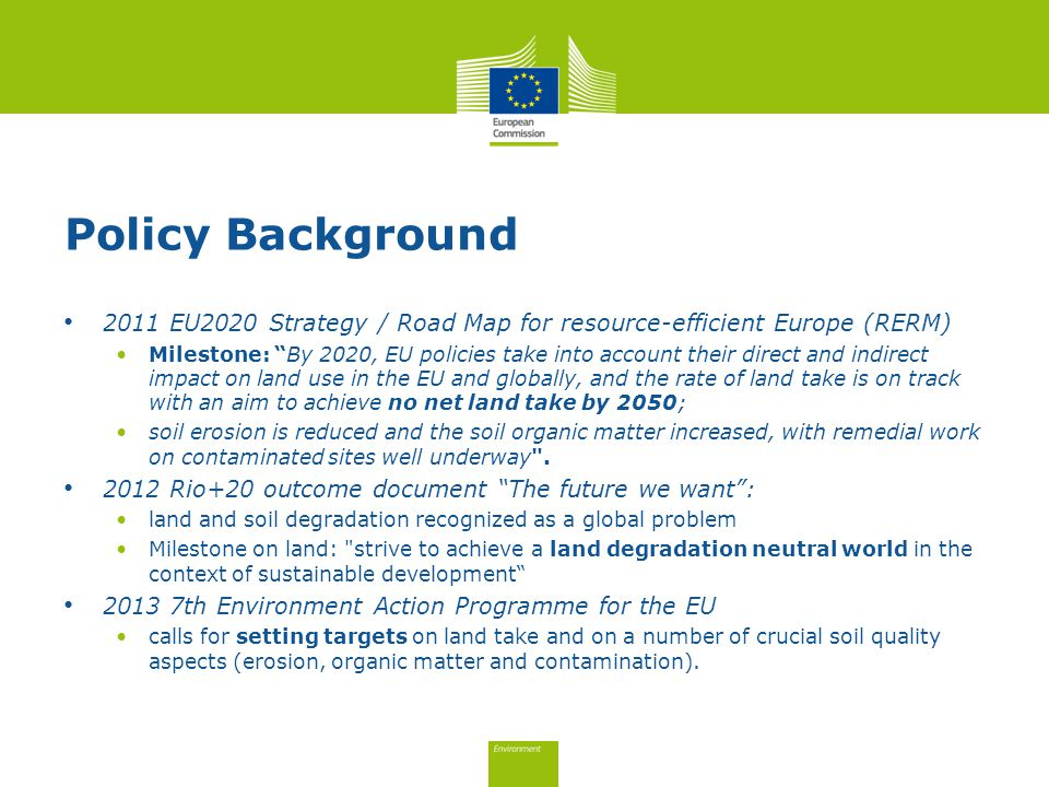 Policy Background 2011 EU2020 Strategy / Road Map for resource-efficient Europe (RERM) Milestone: By 2020, EU policies take into account their direct and indirect impact on land use in the EU and globally, and the rate of land take is on track with an aim to achieve no net land take by 2050; soil erosion is reduced and the soil organic matter increased, with remedial work on contaminated sites well underway .