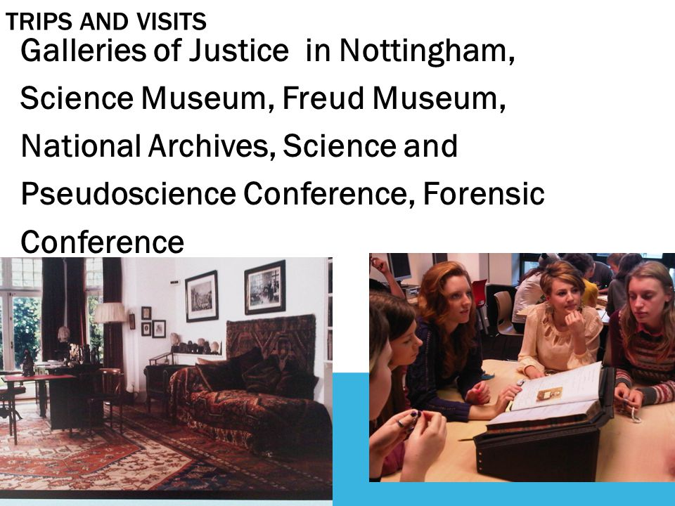 TRIPS AND VISITS Galleries of Justice in Nottingham, Science Museum, Freud Museum, National Archives, Science and Pseudoscience Conference, Forensic Conference