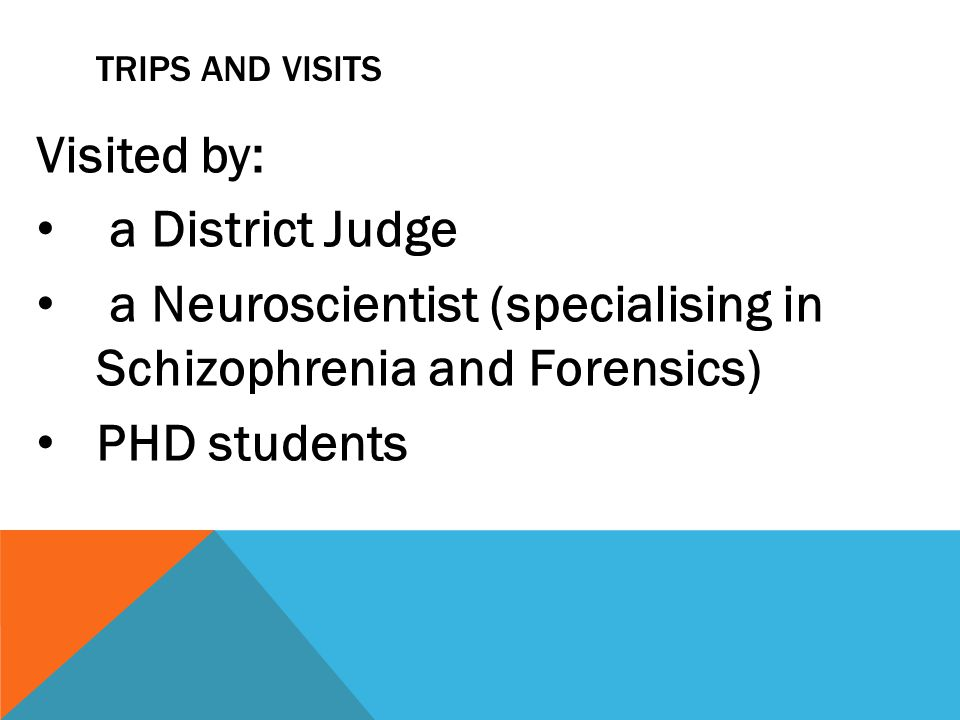 TRIPS AND VISITS Visited by: a District Judge a Neuroscientist (specialising in Schizophrenia and Forensics) PHD students