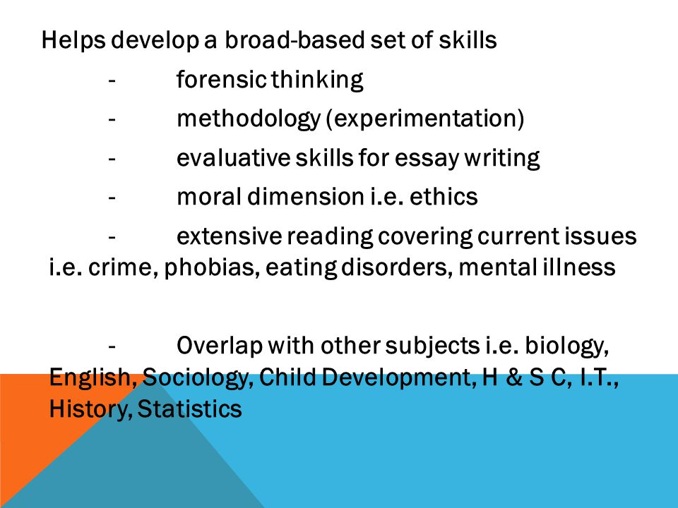 Helps develop a broad-based set of skills -forensic thinking -methodology (experimentation) -evaluative skills for essay writing -moral dimension i.e.