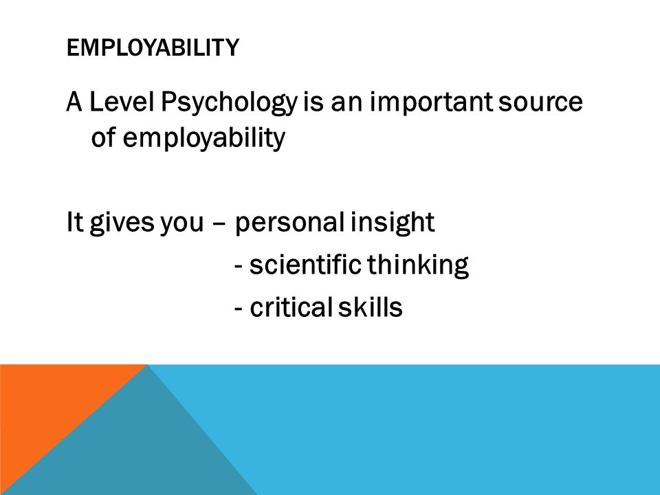 A Level Psychology is an important source of employability It gives you – personal insight - scientific thinking - critical skills EMPLOYABILITY