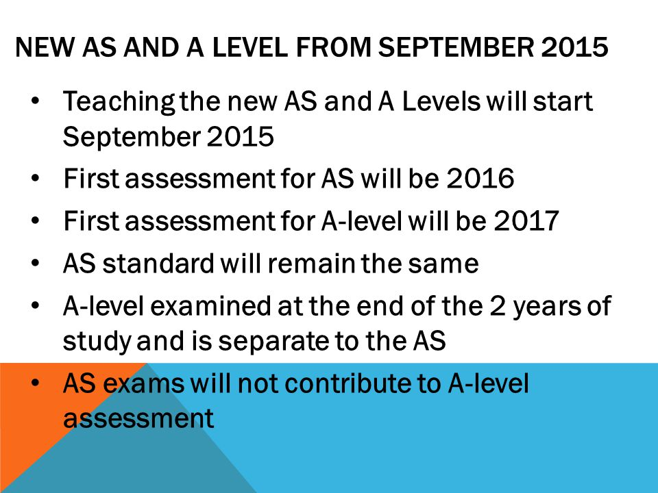 NEW AS AND A LEVEL FROM SEPTEMBER 2015 Teaching the new AS and A Levels will start September 2015 First assessment for AS will be 2016 First assessment for A-level will be 2017 AS standard will remain the same A-level examined at the end of the 2 years of study and is separate to the AS AS exams will not contribute to A-level assessment