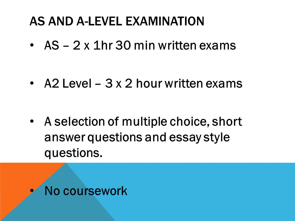 AS AND A-LEVEL EXAMINATION AS – 2 x 1hr 30 min written exams A2 Level – 3 x 2 hour written exams A selection of multiple choice, short answer questions and essay style questions.