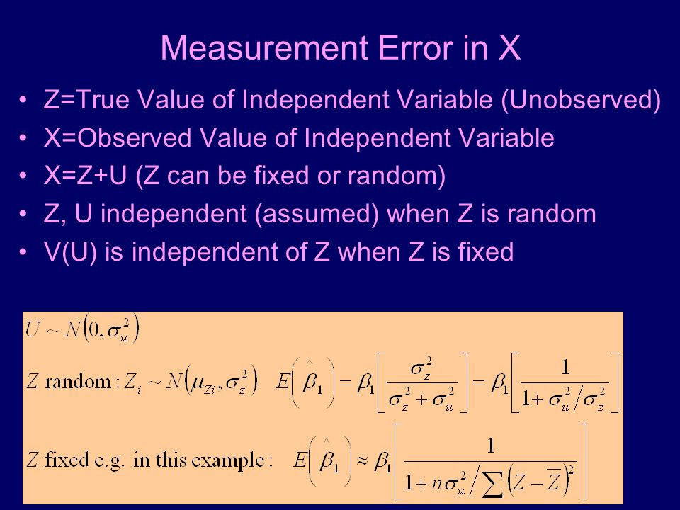 Measurement Error in X Z=True Value of Independent Variable (Unobserved) X=Observed Value of Independent Variable X=Z+U (Z can be fixed or random) Z, U independent (assumed) when Z is random V(U) is independent of Z when Z is fixed
