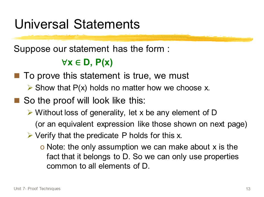 Universal Statements Suppose our statement has the form : ∀ x ∈ D, P(x) To prove this statement is true, we must  Show that P(x) holds no matter how we choose x.