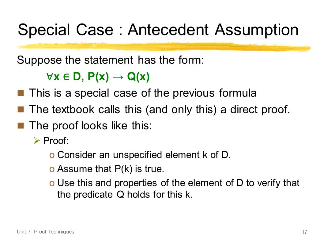 Special Case : Antecedent Assumption Suppose the statement has the form: ∀ x ∈ D, P(x) → Q(x) This is a special case of the previous formula The textbook calls this (and only this) a direct proof.