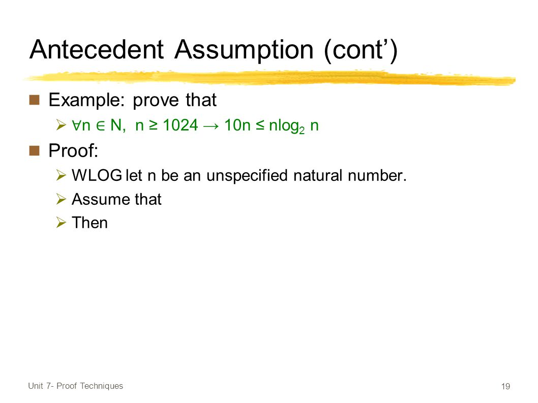 Antecedent Assumption (cont') Example: prove that  ∀ n ∈ N, n ≥ 1024 → 10n ≤ nlog 2 n Proof:  WLOG let n be an unspecified natural number.
