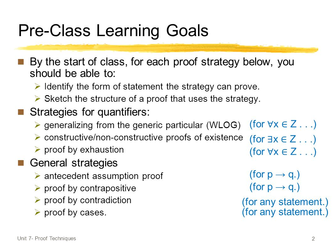 Pre-Class Learning Goals By the start of class, for each proof strategy below, you should be able to:  Identify the form of statement the strategy can prove.