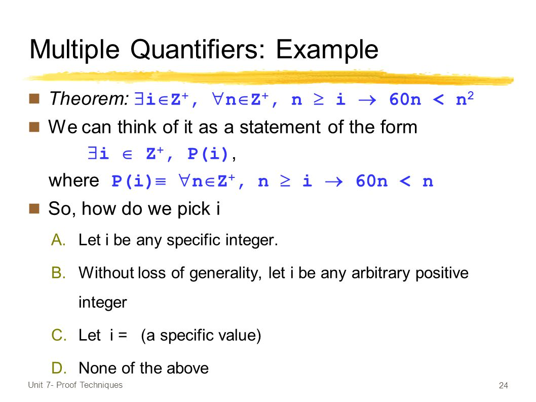 Multiple Quantifiers: Example Theorem:  i  Z +,  n  Z +, n  i  60n < n 2 We can think of it as a statement of the form  i  Z +, P(i), where P(i)   n  Z +, n  i  60n < n So, how do we pick i A.Let i be any specific integer.