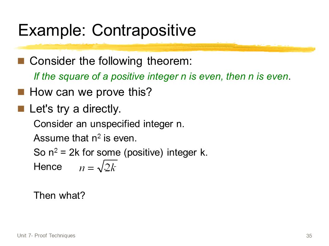 Example: Contrapositive Consider the following theorem: If the square of a positive integer n is even, then n is even.