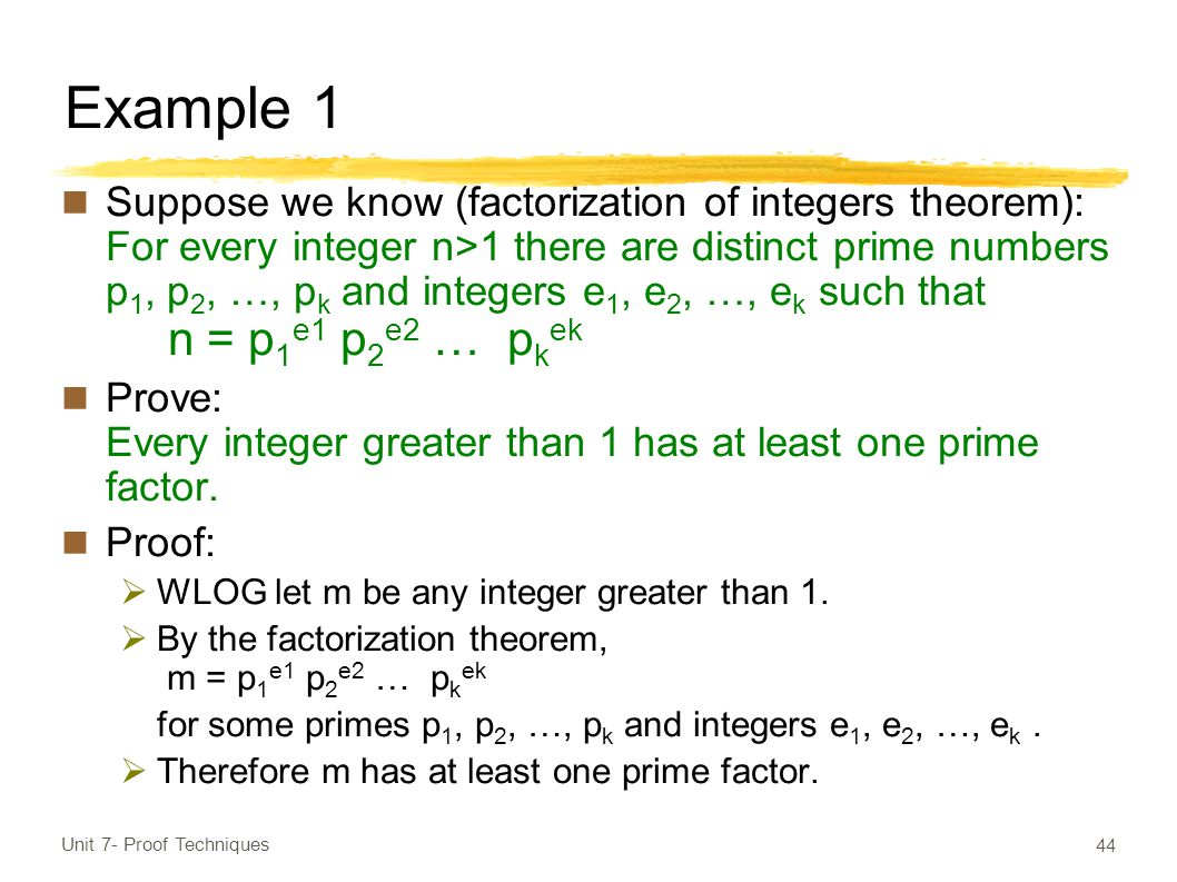 Example 1 Suppose we know (factorization of integers theorem): For every integer n>1 there are distinct prime numbers p 1, p 2, …, p k and integers e 1, e 2, …, e k such that n = p 1 e1 p 2 e2 … p k ek Prove: Every integer greater than 1 has at least one prime factor.