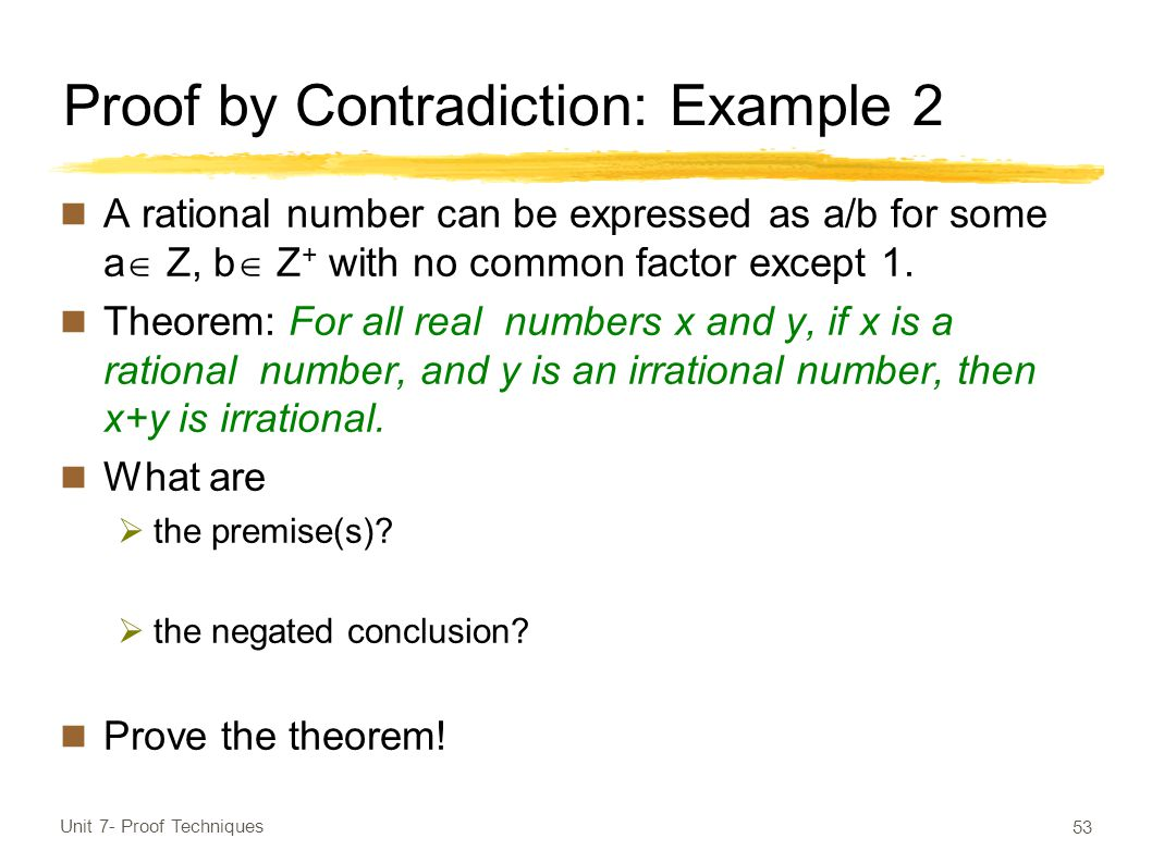 Proof by Contradiction: Example 2 A rational number can be expressed as a/b for some a  Z, b  Z + with no common factor except 1.