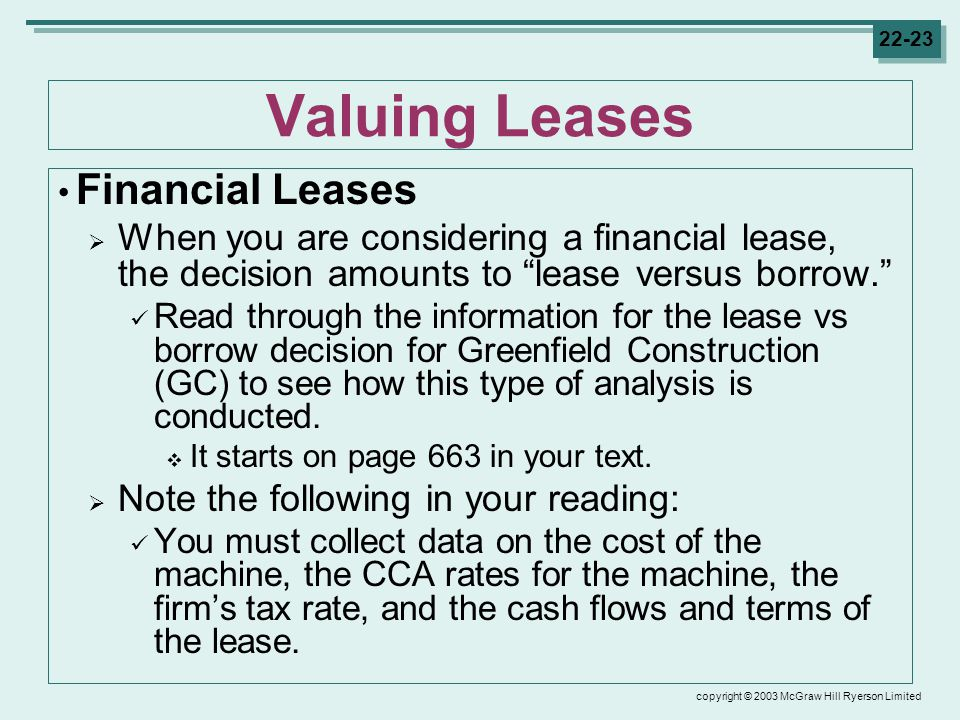 copyright © 2003 McGraw Hill Ryerson Limited Valuing Leases Financial Leases  When you are considering a financial lease, the decision amounts to lease versus borrow. Read through the information for the lease vs borrow decision for Greenfield Construction (GC) to see how this type of analysis is conducted.