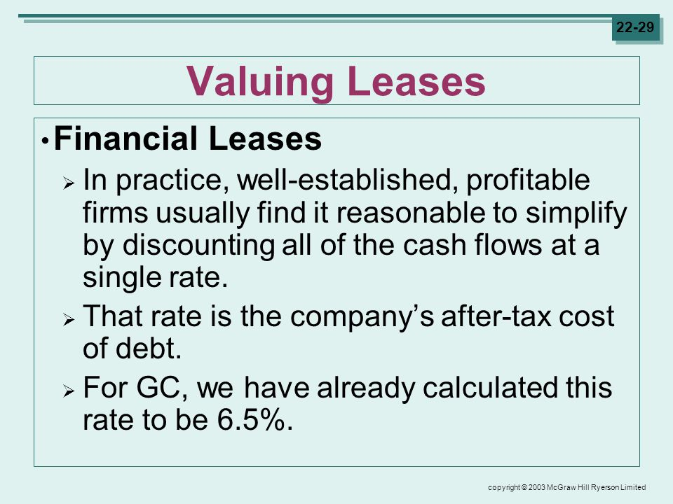 copyright © 2003 McGraw Hill Ryerson Limited Valuing Leases Financial Leases  In practice, well-established, profitable firms usually find it reasonable to simplify by discounting all of the cash flows at a single rate.