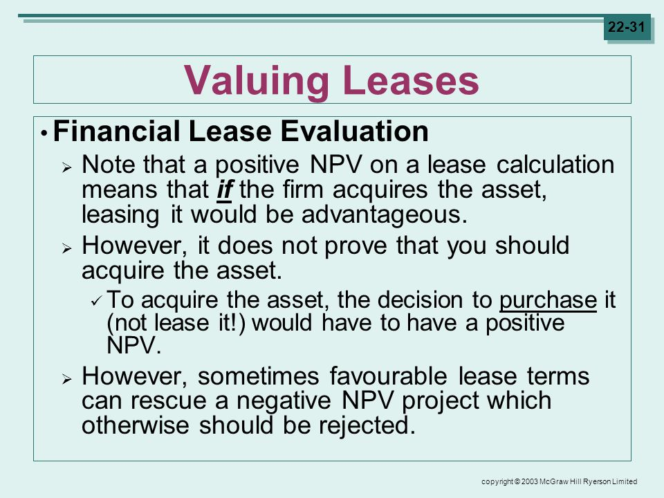 copyright © 2003 McGraw Hill Ryerson Limited Valuing Leases Financial Lease Evaluation  Note that a positive NPV on a lease calculation means that if the firm acquires the asset, leasing it would be advantageous.