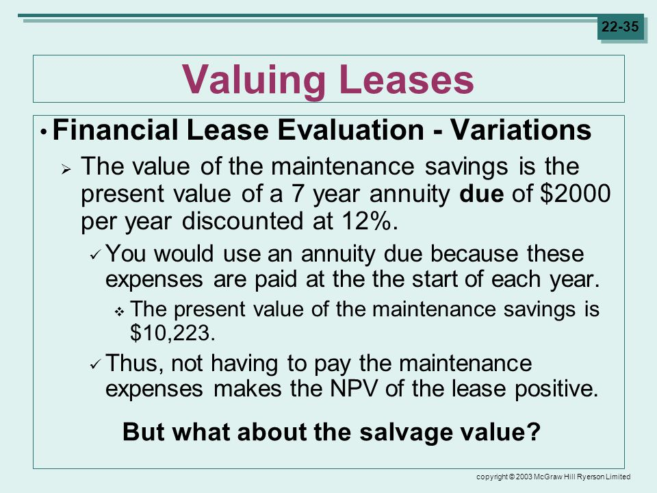copyright © 2003 McGraw Hill Ryerson Limited Valuing Leases Financial Lease Evaluation - Variations  The value of the maintenance savings is the present value of a 7 year annuity due of $2000 per year discounted at 12%.