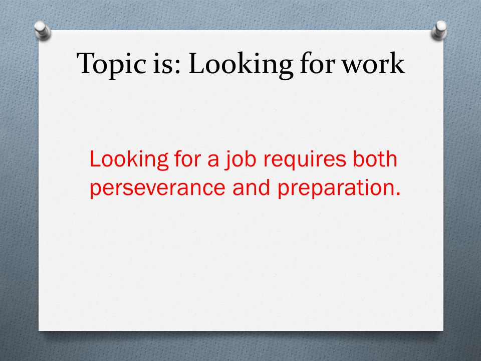 Topic is: Looking for work Looking for a job requires both perseverance and preparation.