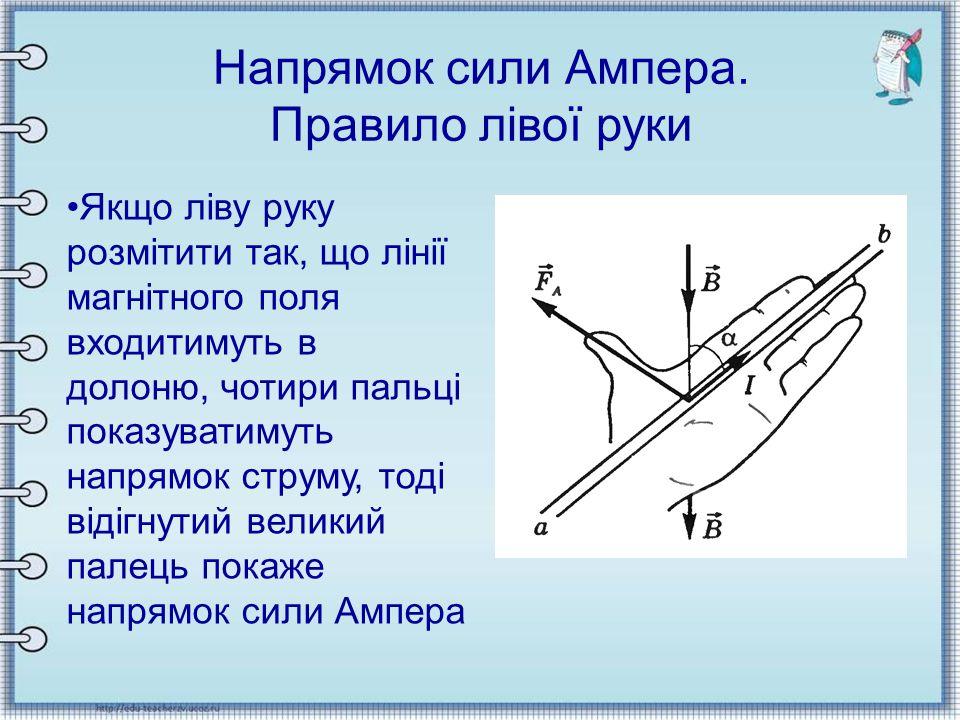 Напрямок сили Ампера. Правило лівої руки Якщо ліву руку розмітити так, що лінії магнітного поля входитимуть в долоню, чотири пальці показуватимуть нап