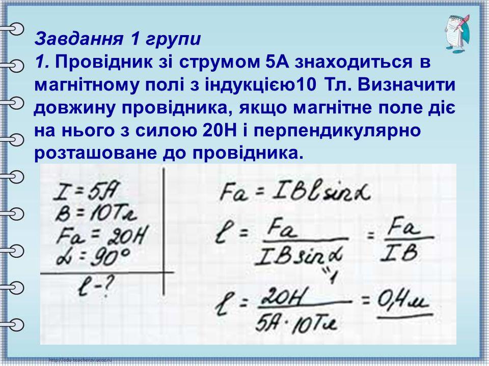 Завдання 1 групи 1. Провідник зі струмом 5А знаходиться в магнітному полі з індукцією10 Тл. Визначити довжину провідника, якщо магнітне поле діє на нь