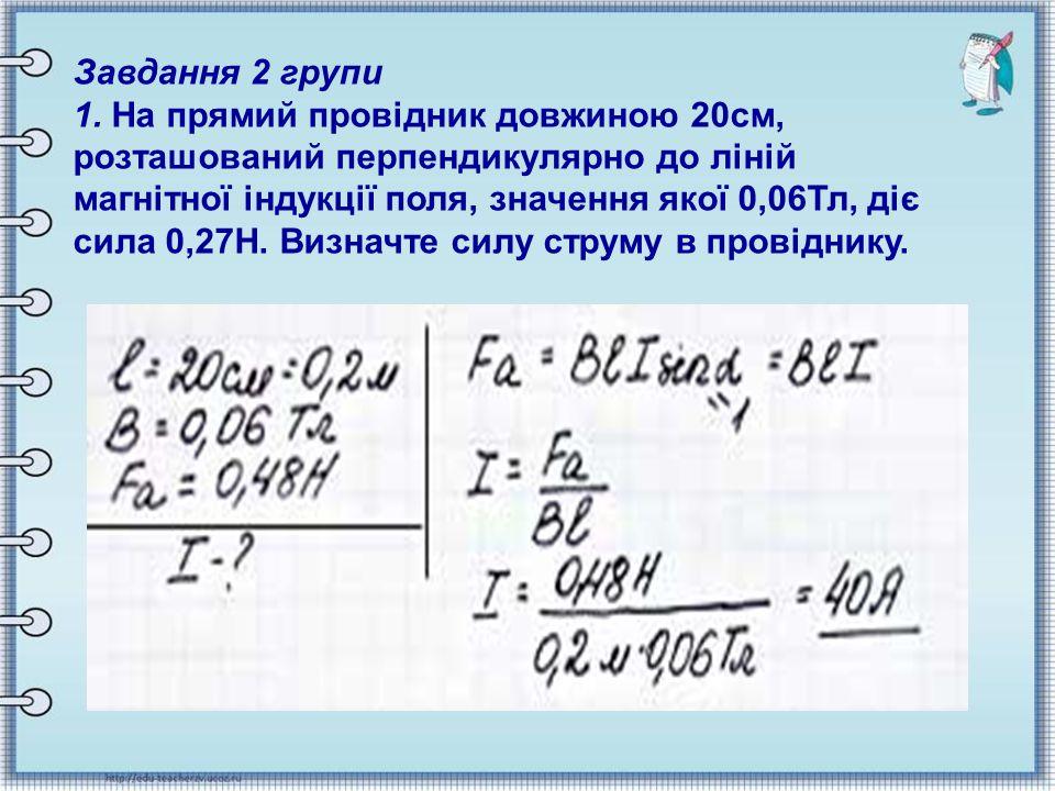 Завдання 2 групи 1. На прямий провідник довжиною 20см, розташований перпендикулярно до ліній магнітної індукції поля, значення якої 0,06Тл, діє сила 0