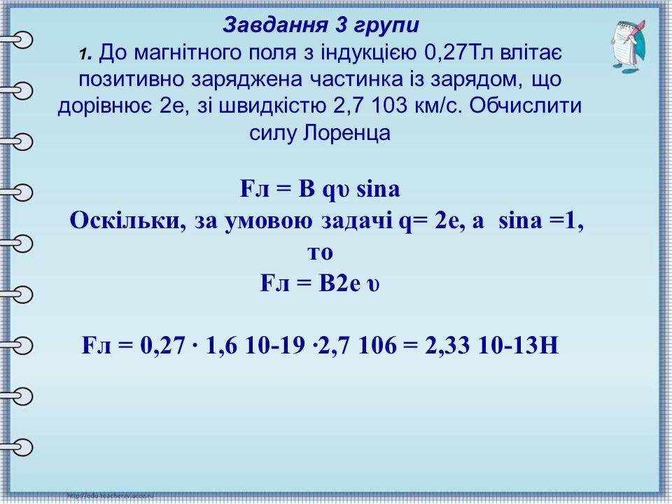 Завдання 3 групи 1. До магнітного поля з індукцією 0,27Тл влітає позитивно заряджена частинка із зарядом, що дорівнює 2е, зі швидкістю 2,7 103 км/с. О