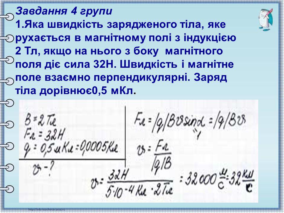 Завдання 4 групи 1.Яка швидкість зарядженого тіла, яке рухається в магнітному полі з індукцією 2 Тл, якщо на нього з боку магнітного поля діє сила 32Н