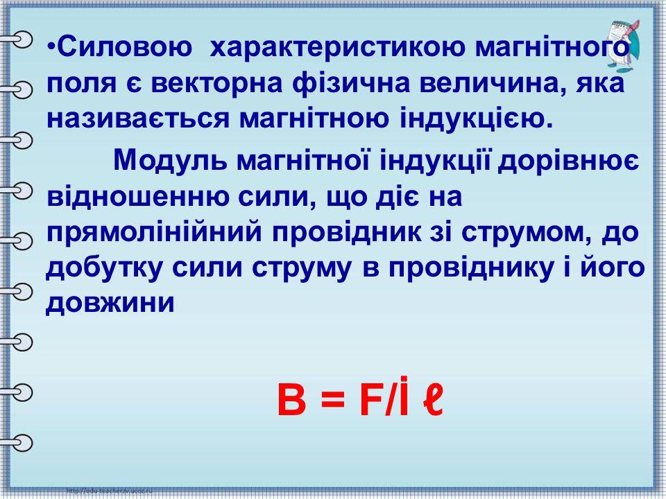 Силовою характеристикою магнітного поля є векторна фізична величина, яка називається магнітною індукцією. Модуль магнітної індукції дорівнює відношенн