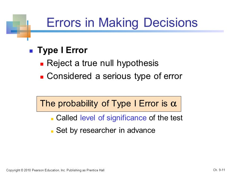 Errors in Making Decisions Type I Error Reject a true null hypothesis Considered a serious type of error The probability of Type I Error is  Called level of significance of the test Set by researcher in advance Copyright © 2010 Pearson Education, Inc.