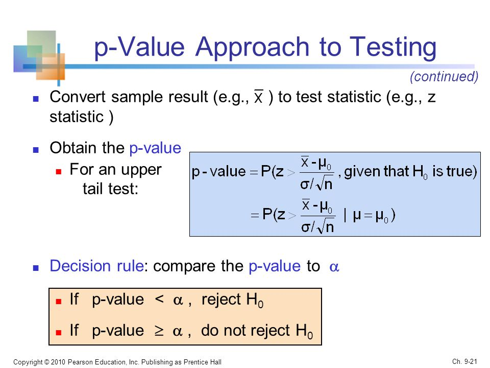 p-Value Approach to Testing Convert sample result (e.g., ) to test statistic (e.g., z statistic ) Obtain the p-value For an upper tail test: Decision rule: compare the p-value to  If p-value < , reject H 0 If p-value  , do not reject H 0 Copyright © 2010 Pearson Education, Inc.