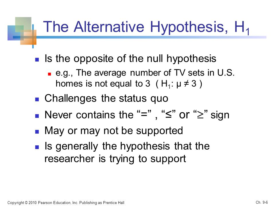 The Alternative Hypothesis, H 1 Is the opposite of the null hypothesis e.g., The average number of TV sets in U.S.