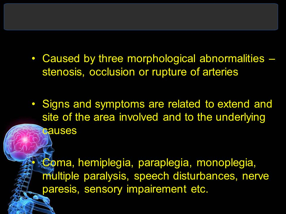 Caused by three morphological abnormalities – stenosis, occlusion or rupture of arteries Signs and symptoms are related to extend and site of the area involved and to the underlying causes Coma, hemiplegia, paraplegia, monoplegia, multiple paralysis, speech disturbances, nerve paresis, sensory impairement etc.
