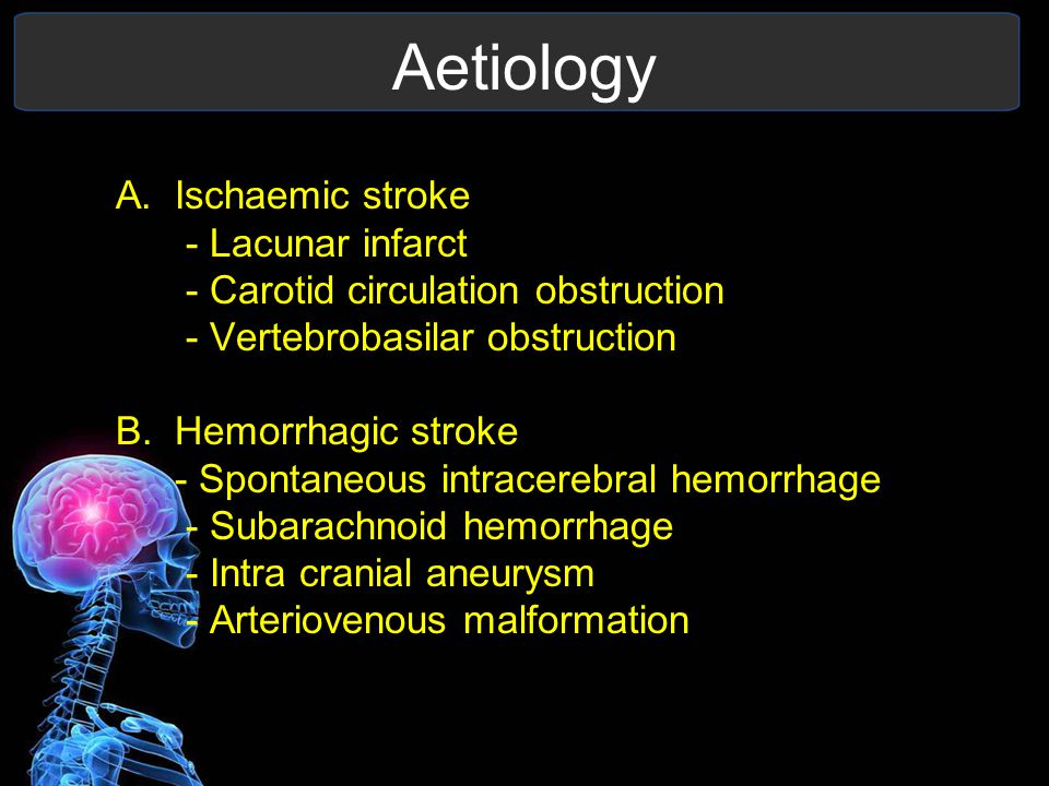 Aetiology A.Ischaemic stroke - Lacunar infarct - Carotid circulation obstruction - Vertebrobasilar obstruction B.Hemorrhagic stroke - Spontaneous intracerebral hemorrhage - Subarachnoid hemorrhage - Intra cranial aneurysm - Arteriovenous malformation