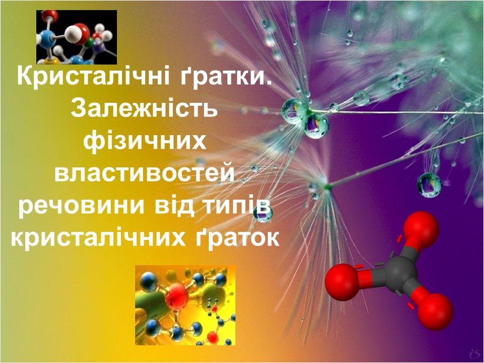 Кристалічні ґратки. Залежність фізичних властивостей речовини від типів кристалічних ґраток
