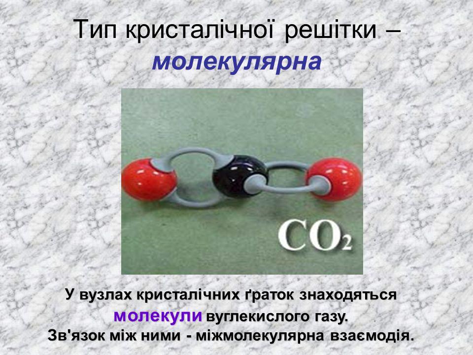 Тип кристалічної решітки – молекулярна У вузлах кристалічних ґраток знаходяться молекули вуглекислого газу. Зв'язок між ними - міжмолекулярна взаємоді