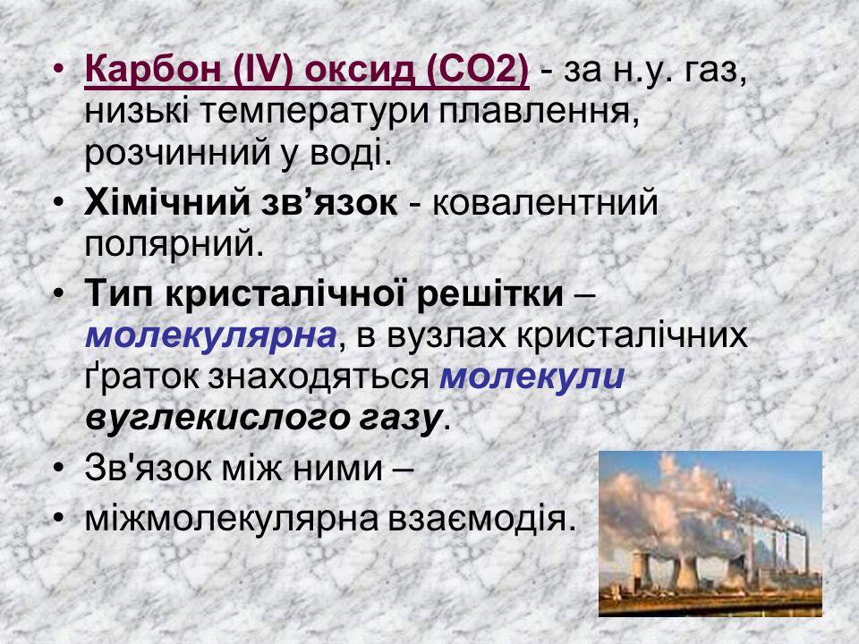 Карбон (IV) оксид (CO2) - за н.у. газ, низькі температури плавлення, розчинний у воді. Хімічний зв'язок - ковалентний полярний. Тип кристалічної решіт