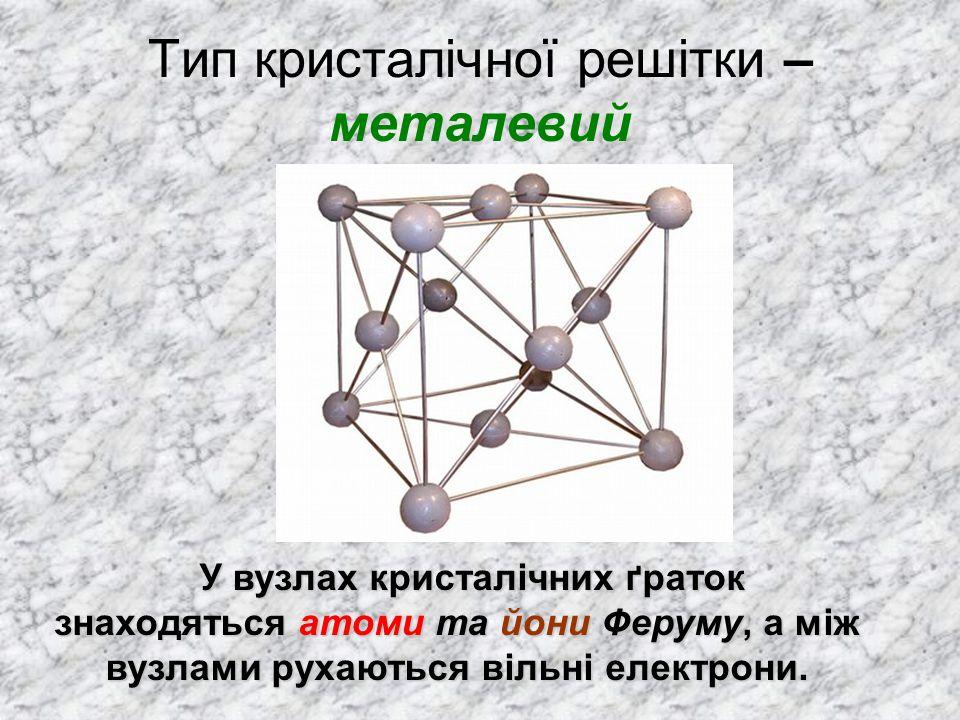 Тип кристалічної решітки – металевий У вузлах кристалічних ґраток знаходяться атоми та йони Феруму, а між вузлами рухаються вільні електрони. У вузлах