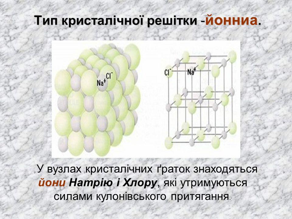 Тип кристалічної решітки - йонниа. Тип кристалічної решітки - йонниа. У вузлах кристалічних ґраток знаходяться йони Натрію і Хлору, які утримуються си