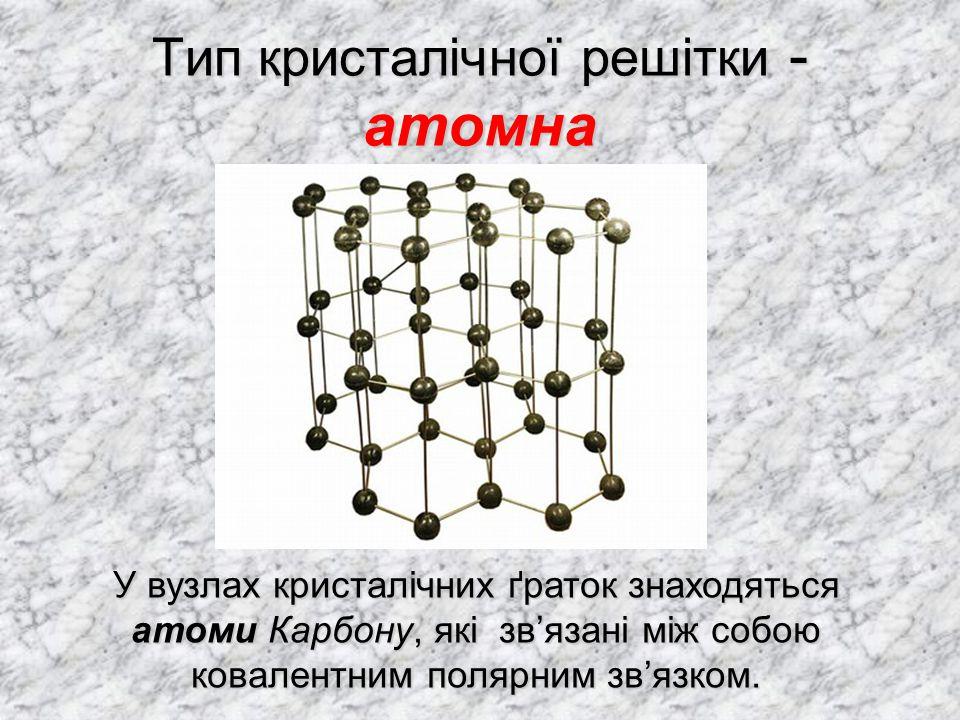 Тип кристалічної решітки - атомна У вузлах кристалічних ґраток знаходяться атоми Карбону, які зв'язані між собою ковалентним полярним зв'язком.