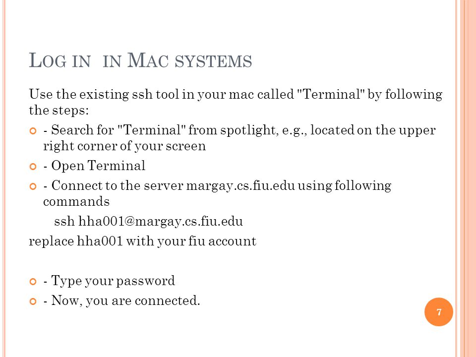 L OG IN IN M AC SYSTEMS Use the existing ssh tool in your mac called Terminal by following the steps: - Search for Terminal from spotlight, e.g., located on the upper right corner of your screen - Open Terminal - Connect to the server margay.cs.fiu.edu using following commands ssh replace hha001 with your fiu account - Type your password - Now, you are connected.