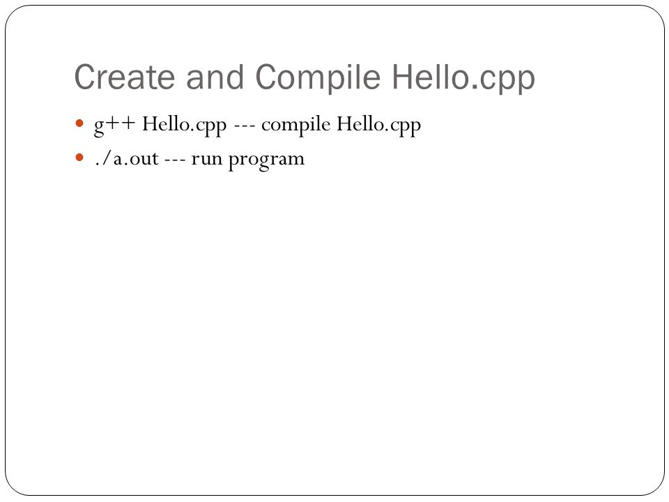 Create and Compile Hello.cpp g++ Hello.cpp --- compile Hello.cpp./a.out --- run program